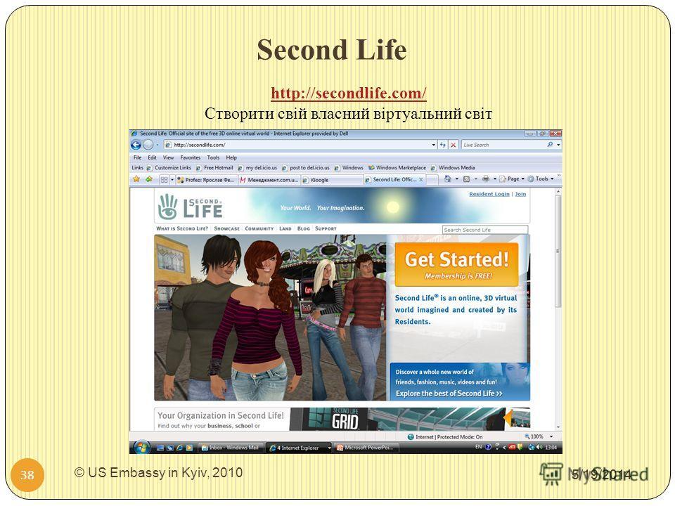 Second Life 5/19/2014 38 http://secondlife.com/ Створити свій власний віртуальний світ 5/19/2014 38 © US Embassy in Kyiv, 2010
