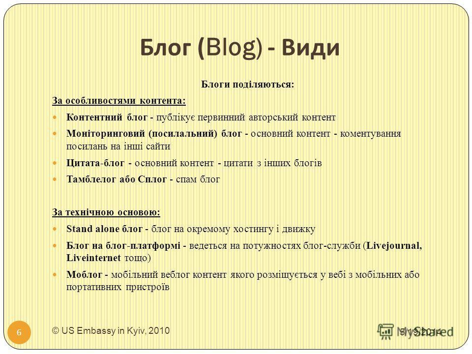 Блог (Blog) - Види 5/19/2014 © US Embassy in Kyiv, 2010 6 Блоги поділяються: За особливостями контента: Контентний блог - публікує первинний авторський контент Моніторинговий (посилальний) блог - основний контент - коментування посилань на інші сайти