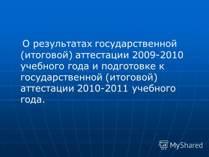 О результатах государственной (итоговой) аттестации 2009-2010 учебного года и подготовке к государственной (итоговой) аттестации 2010-2011 учебного года.