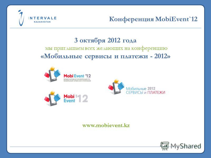 19,7 млн. 2011 >5,3 млрд. 2011 Конференция MobiEvent`12 3 октября 2012 года мы приглашаем всех желающих на конференцию «Мобильные сервисы и платежи - 2012» www.mobievent.kz