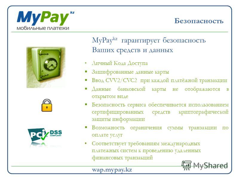 19,7 млн. 2011 >5,3 млрд. 2011 wap.mypay.kz Личный Кода Доступа Зашифрованные данные карты Ввод CVV2/CVC2 при каждой платёжной транзакции Данные банковской карты не отображаются в открытом виде Безопасность сервиса обеспечивается использованием серти