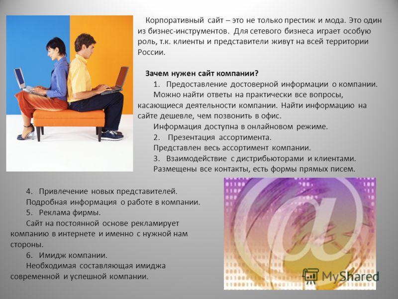 Корпоративный сайт – это не только престиж и мода. Это один из бизнес-инструментов. Для сетевого бизнеса играет особую роль, т.к. клиенты и представители живут на всей территории России. Зачем нужен сайт компании? 1. Предоставление достоверной информ