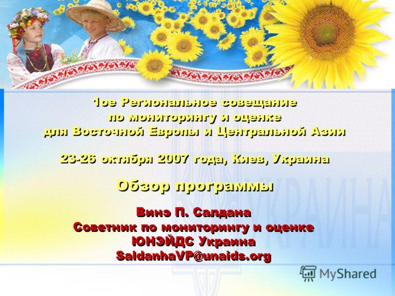 1ое Региональное совещание по мониторингу и оценке для Восточной Европы и Центральной Азии 23-26 октября 2007 года, Киев, Украина Обзор программы Винэ П. Салдана Советник по мониторингу и оценке ЮНЭЙДС Украина SaldanhaVP@unaids.org