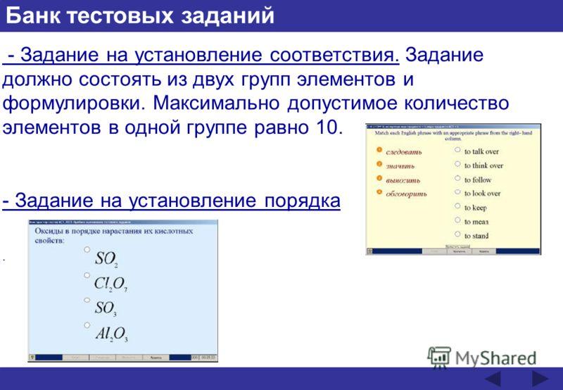 Банк тестовых заданий - Задание на установление соответствия. Задание должно состоять из двух групп элементов и формулировки. Максимально допустимое количество элементов в одной группе равно 10. - Задание на установление порядка.