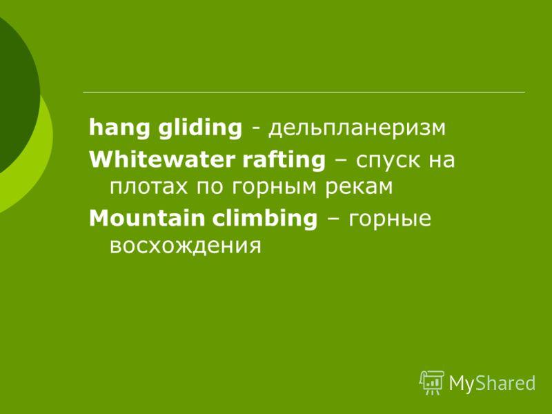 hang gliding - дельпланеризм Whitewater rafting – спуск на плотах по горным рекам Mountain climbing – горные восхождения