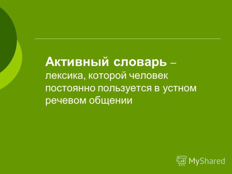 Активный словарь – лексика, которой человек постоянно пользуется в устном речевом общении