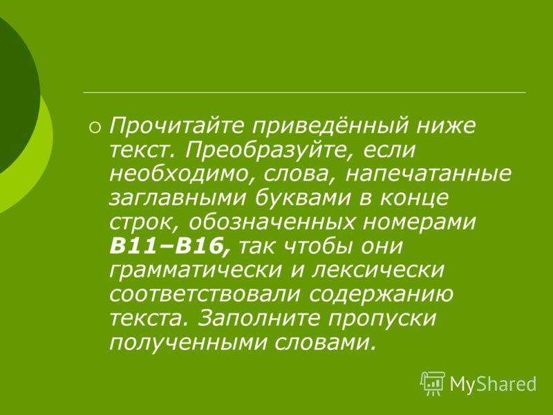 Прочитайте приведённый ниже текст. Преобразуйте, если необходимо, слова, напечатанные заглавными буквами в конце строк, обозначенных номерами В11–В16, так чтобы они грамматически и лексически соответствовали содержанию текста. Заполните пропуски полу