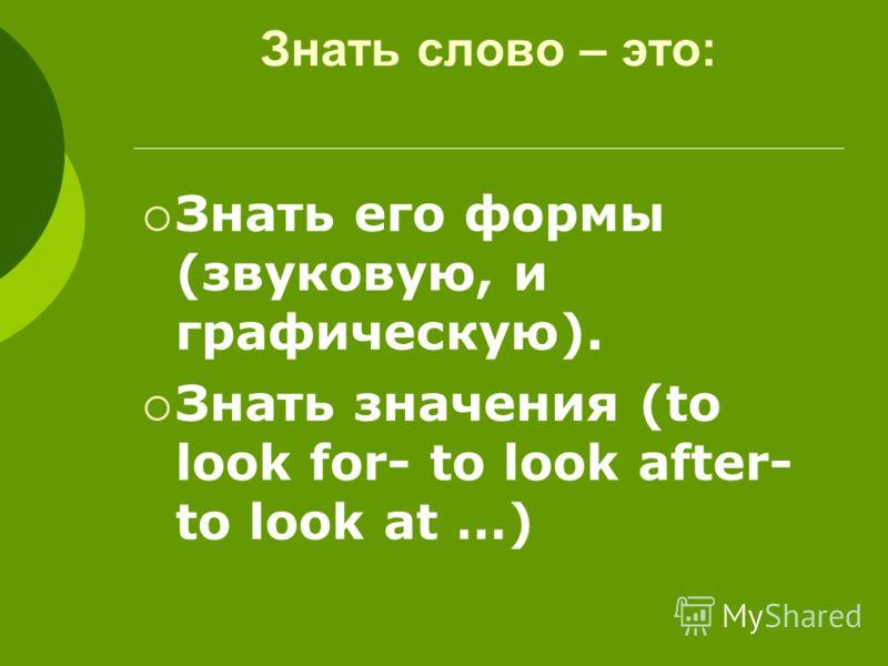 Знать слово – это: Знать его формы (звуковую, и графическую). Знать значения (to look for- to look after- to look at …)