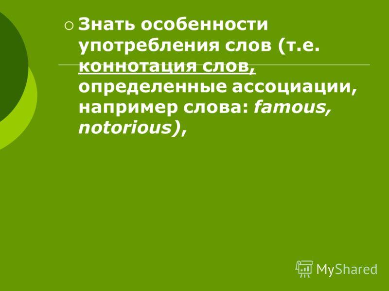 Знать особенности употребления слов (т.е. коннотация слов, определенные ассоциации, например слова: famous, notorious),