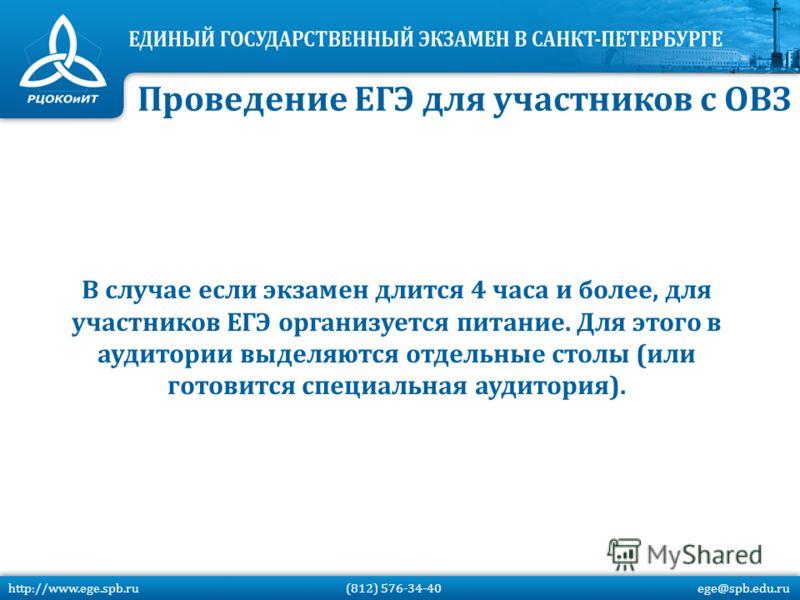 В случае если экзамен длится 4 часа и более, для участников ЕГЭ организуется питание. Для этого в аудитории выделяются отдельные столы (или готовится специальная аудитория). http://www.ege.spb.ru (812) 576-34-40 ege@spb.edu.ru Проведение ЕГЭ для учас