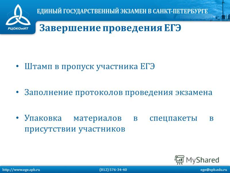 Штамп в пропуск участника ЕГЭ Заполнение протоколов проведения экзамена Упаковка материалов в спецпакеты в присутствии участников Завершение проведения ЕГЭ http://www.ege.spb.ru (812) 576-34-40 ege@spb.edu.ru