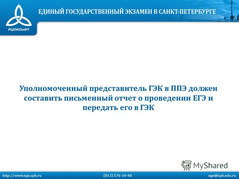Уполномоченный представитель ГЭК в ППЭ должен составить письменный отчет о проведении ЕГЭ и передать его в ГЭК http://www.ege.spb.ru (812) 576-34-40 ege@spb.edu.ru