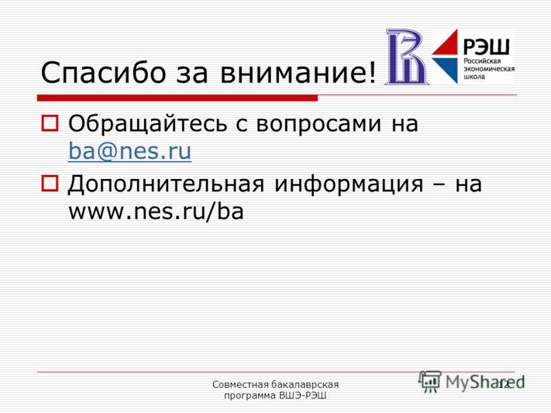 Совместная бакалаврская программа ВШЭ-РЭШ 12 Спасибо за внимание! Обращайтесь с вопросами на ba@nes.ru ba@nes.ru Дополнительная информация – на www.nes.ru/ba