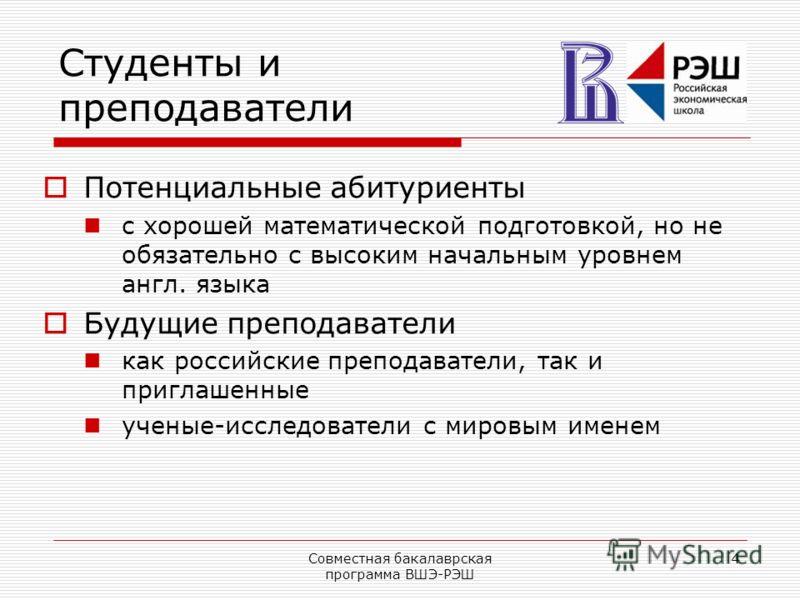 Совместная бакалаврская программа ВШЭ-РЭШ 4 Студенты и преподаватели Потенциальные абитуриенты с хорошей математической подготовкой, но не обязательно с высоким начальным уровнем англ. языка Будущие преподаватели как российские преподаватели, так и п