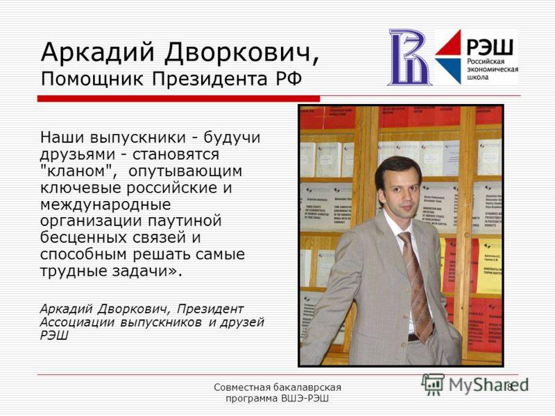 Совместная бакалаврская программа ВШЭ-РЭШ 8 Аркадий Дворкович, Помощник Президента РФ Наши выпускники - будучи друзьями - становятся