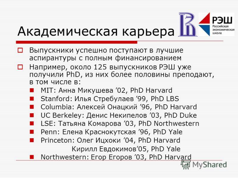 Академическая карьера Выпускники успешно поступают в лучшие аспирантуры с полным финансированием Например, около 125 выпускников РЭШ уже получили PhD, из них более половины преподают, в том числе в: MIT: Анна Микушева 02, PhD Harvard Stanford: Илья С