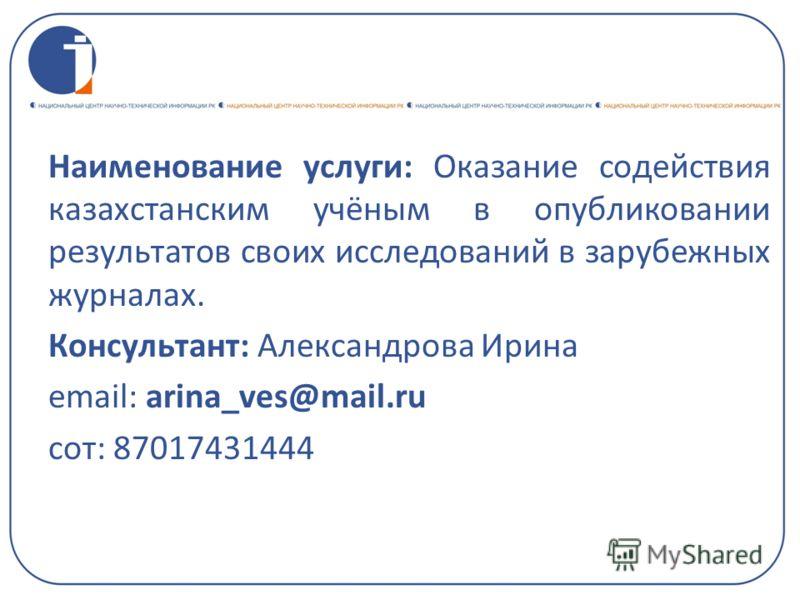 Наименование услуги: Оказание содействия казахстанским учёным в опубликовании результатов своих исследований в зарубежных журналах. Консультант: Александрова Ирина email: arina_ves@mail.ru сот: 87017431444