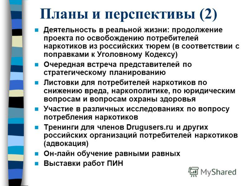 Планы и перспективы (2) Деятельность в реальной жизни: продолжение проекта по освобождению потребителей наркотиков из российских тюрем (в соответствии с поправками к Уголовному Кодексу) Очередная встреча представителей по стратегическому планированию