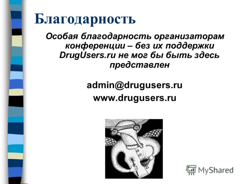 Благодарность Особая благодарность организаторам конференции – без их поддержки DrugUsers.ru не мог бы быть здесь представлен admin@drugusers.ru www.drugusers.ru