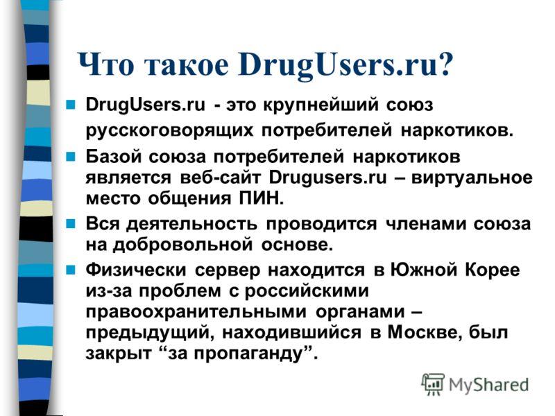 Что такое DrugUsers.ru? DrugUsers.ru - это крупнейший союз русскоговорящих потребителей наркотиков. Базой союза потребителей наркотиков является веб-сайт Drugusers.ru – виртуальное место общения ПИН. Вся деятельность проводится членами союза на добро