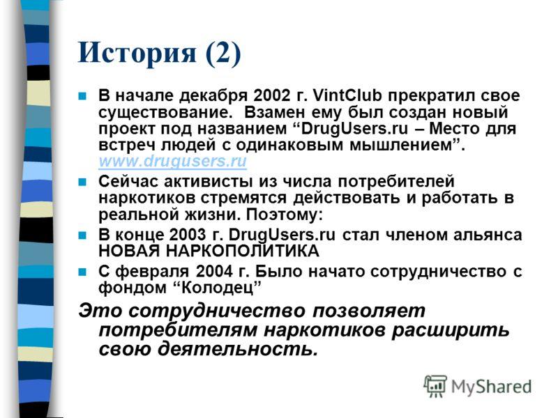 История (2) В начале декабря 2002 г. VintClub прекратил свое существование. Взамен ему был создан новый проект под названием DrugUsers.ru – Место для встреч людей с одинаковым мышлением. www.drugusers.ru www.drugusers.ru Сейчас активисты из числа пот