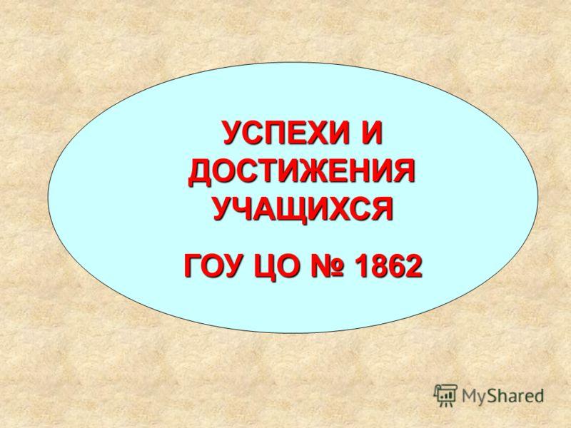 УСПЕХИ И ДОСТИЖЕНИЯ УЧАЩИХСЯ ГОУ ЦО 1862