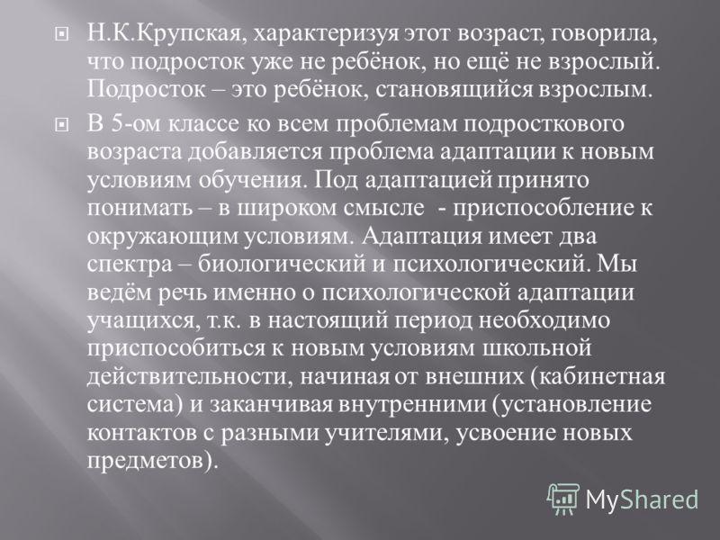 Н. К. Крупская, характеризуя этот возраст, говорила, что подросток уже не ребёнок, но ещё не взрослый. Подросток – это ребёнок, становящийся взрослым. В 5- ом классе ко всем проблемам подросткового возраста добавляется проблема адаптации к новым усло