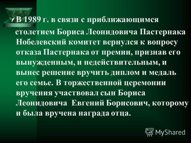 В 1989 г. в связи с приближающимся столетием Бориса Леонидовича Пастернака Нобелевский комитет вернулся к вопросу отказа Пастернака от премии, признав его вынужденным, и недействительным, и вынес решение вручить диплом и медаль его семье. В торжестве