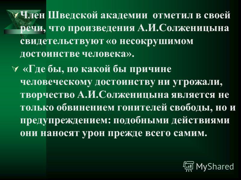 Член Шведской академии отметил в своей речи, что произведения А.И.Солженицына свидетельствуют «о несокрушимом достоинстве человека». «Где бы, по какой бы причине человеческому достоинству ни угрожали, творчество А.И.Солженицына является не только обв