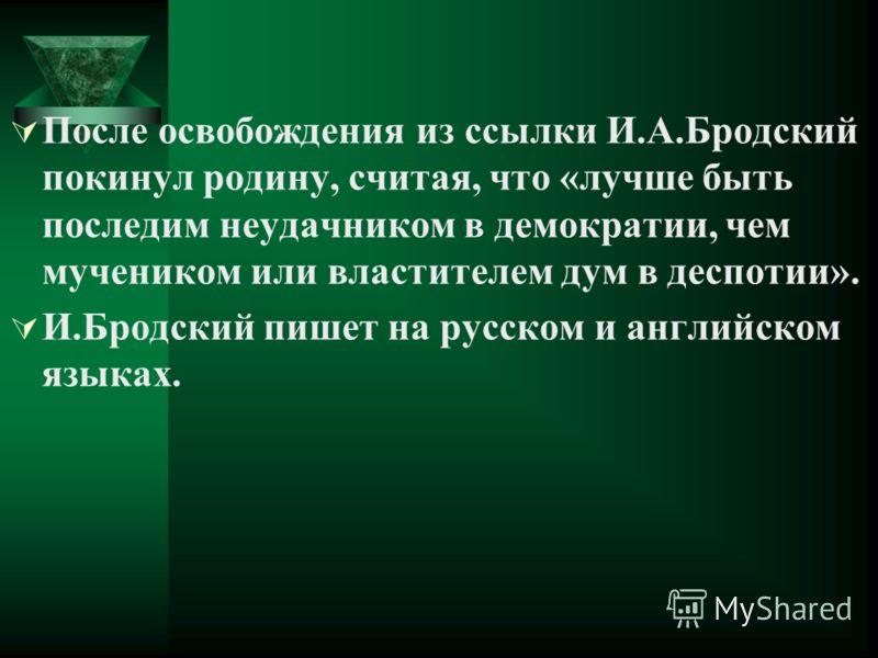 После освобождения из ссылки И.А.Бродский покинул родину, считая, что «лучше быть последим неудачником в демократии, чем мучеником или властителем дум в деспотии». И.Бродский пишет на русском и английском языках.
