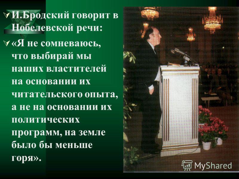 И.Бродский говорит в Нобелевской речи: «Я не сомневаюсь, что выбирай мы наших властителей на основании их читательского опыта, а не на основании их политических программ, на земле было бы меньше горя».