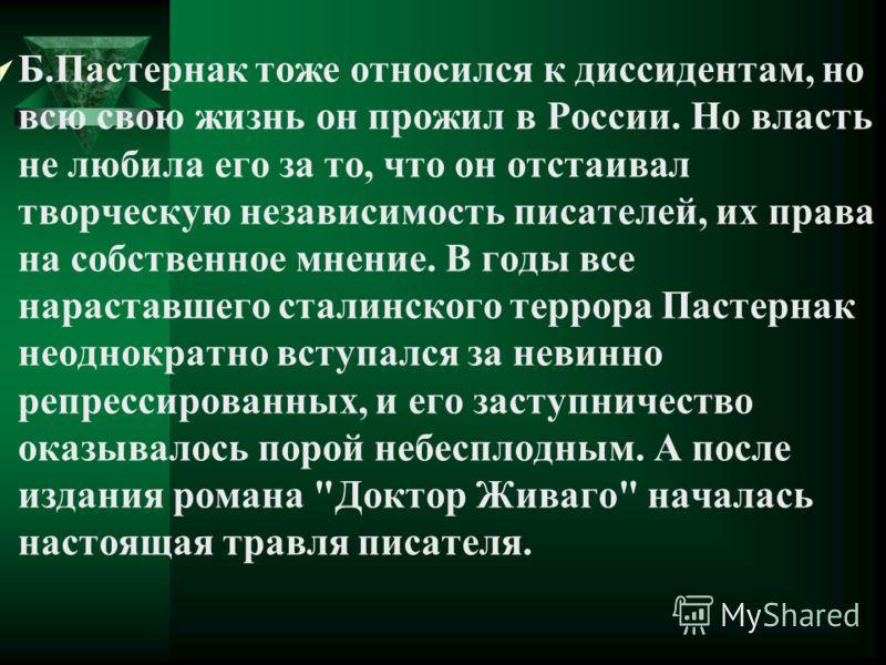 Б.Пастернак тоже относился к диссидентам, но всю свою жизнь он прожил в России. Но власть не любила его за то, что он отстаивал творческую независимость писателей, их права на собственное мнение. В годы все нараставшего сталинского террора Пастернак