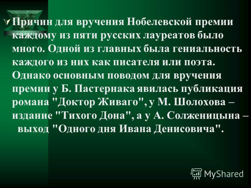 Причин для вручения Нобелевской премии каждому из пяти русских лауреатов было много. Одной из главных была гениальность каждого из них как писателя или поэта. Однако основным поводом для вручения премии у Б. Пастернака явилась публикация романа