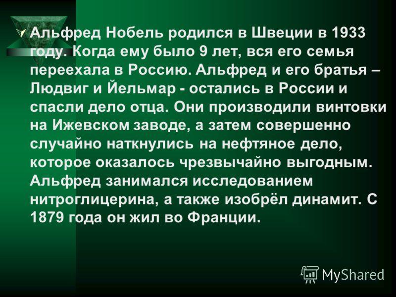 Альфред Нобель родился в Швеции в 1933 году. Когда ему было 9 лет, вся его семья переехала в Россию. Альфред и его братья – Людвиг и Йельмар - остались в России и спасли дело отца. Они производили винтовки на Ижевском заводе, а затем совершенно случа