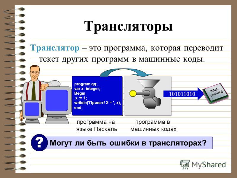 Трансляторы Транслятор – это программа, которая переводит текст других программ в машинные коды. program qq; var x: integer; Begin x := 1; writeln('Привет! X = ', x); end; program qq; var x: integer; Begin x := 1; writeln('Привет! X = ', x); end; 101