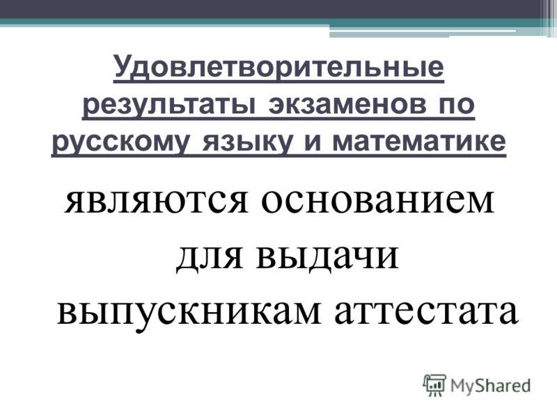 Удовлетворительные результаты экзаменов по русскому языку и математике являются основанием для выдачи выпускникам аттестата