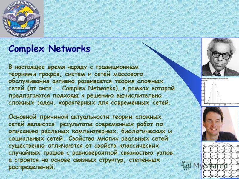 Complex Networks В настоящее время наряду с традиционным теориями графов, систем и сетей массового обслуживания активно развивается теория сложных сетей (от англ. – Complex Networks), в рамках которой предлагаются подходы к решению вычислительно слож