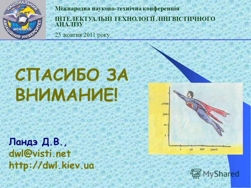 СПАСИБО ЗА ВНИМАНИЕ! Ландэ Д.В., dwl@visti.net http://dwl.kiev.ua Міжнародна науково-технічна конференція ІНТЕЛЕКТУАЛЬНІ ТЕХНОЛОГІЇ ЛІНГВІСТИЧНОГО АНАЛІЗУ 25 жовтня 2011 року