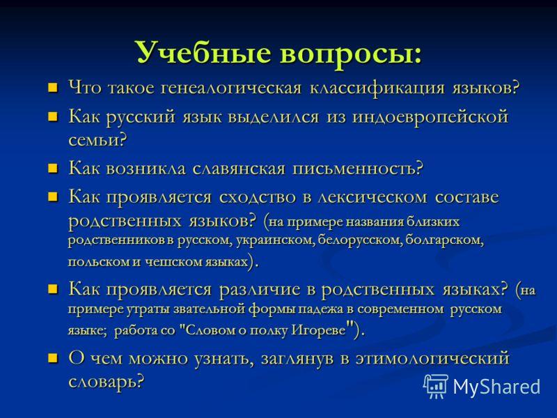 Учебные вопросы: Что такое генеалогическая классификация языков? Что такое генеалогическая классификация языков? Как русский язык выделился из индоевропейской семьи? Как русский язык выделился из индоевропейской семьи? Как возникла славянская письмен