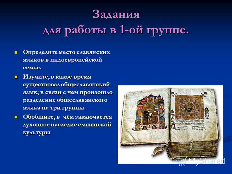 Задания для работы в 1-ой группе. Определите место славянских языков в индоевропейской семье. Определите место славянских языков в индоевропейской семье. Изучите, в какое время существовал общеславянский язык; в связи с чем произошло разделение общес