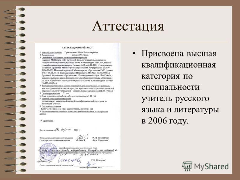 Аттестация Присвоена высшая квалификационная категория по специальности учитель русского языка и литературы в 2006 году.