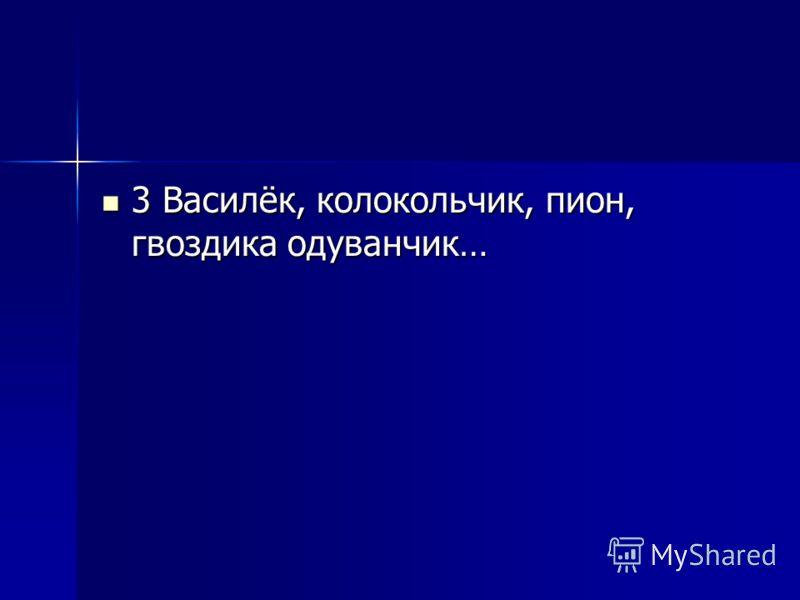 3 Василёк, колокольчик, пион, гвоздика одуванчик… 3 Василёк, колокольчик, пион, гвоздика одуванчик…