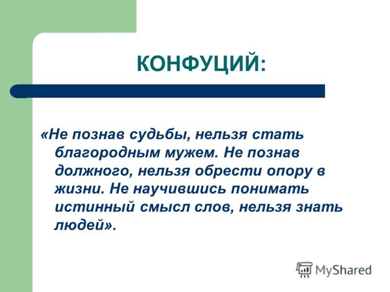 КОНФУЦИЙ: «Не познав судьбы, нельзя стать благородным мужем. Не познав должного, нельзя обрести опору в жизни. Не научившись понимать истинный смысл слов, нельзя знать людей».