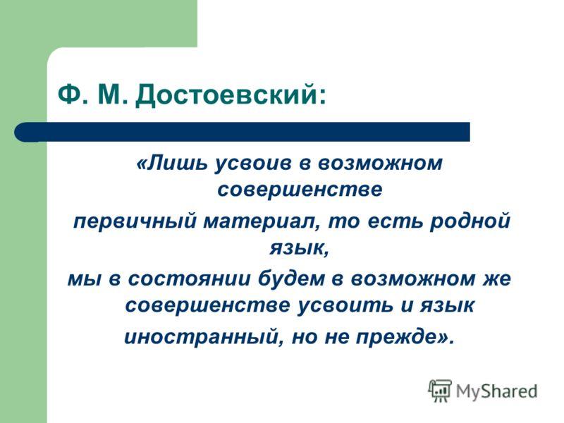Ф. М. Достоевский: «Лишь усвоив в возможном совершенстве первичный материал, то есть родной язык, мы в состоянии будем в возможном же совершенстве усвоить и язык иностранный, но не прежде».