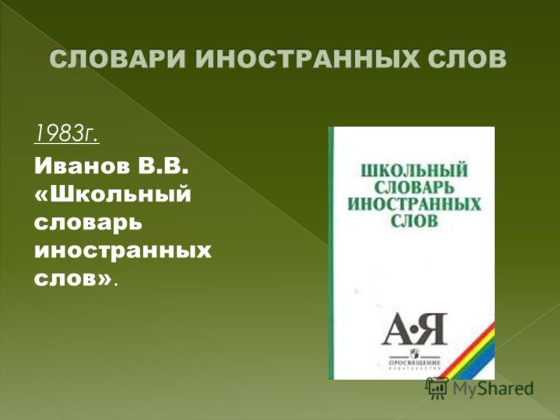1983г. Иванов В.В. «Школьный словарь иностранных слов».