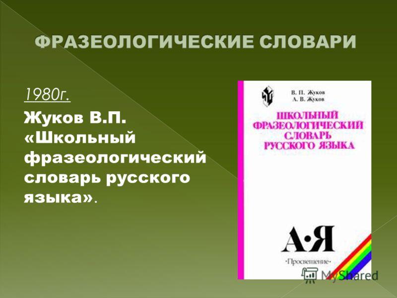 1980г. Жуков В.П. «Школьный фразеологический словарь русского языка».
