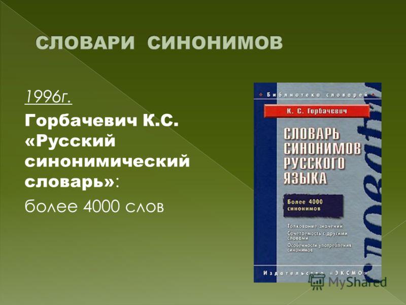1996г. Горбачевич К.С. «Русский синонимический словарь» : более 4000 слов