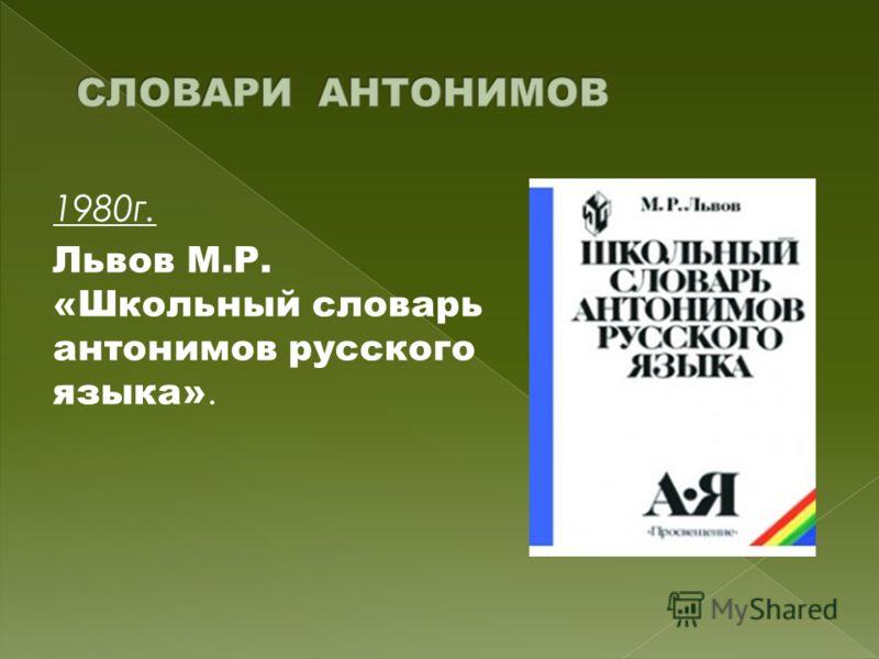 1980г. Львов М.Р. «Школьный словарь антонимов русского языка».