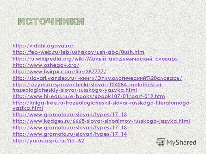 http://vidahl.agava.ru/ http://feb-web.ru/feb/ushakov/ush-abc/0ush.htm http://ru.wikipedia.org/wiki/Малый_академический_словарь http://www.ozhegov.org/ http://www.twirpx.com/file/387777/ http://slovari.yandex.ru/~книги/Этимологический%20словарь/ http