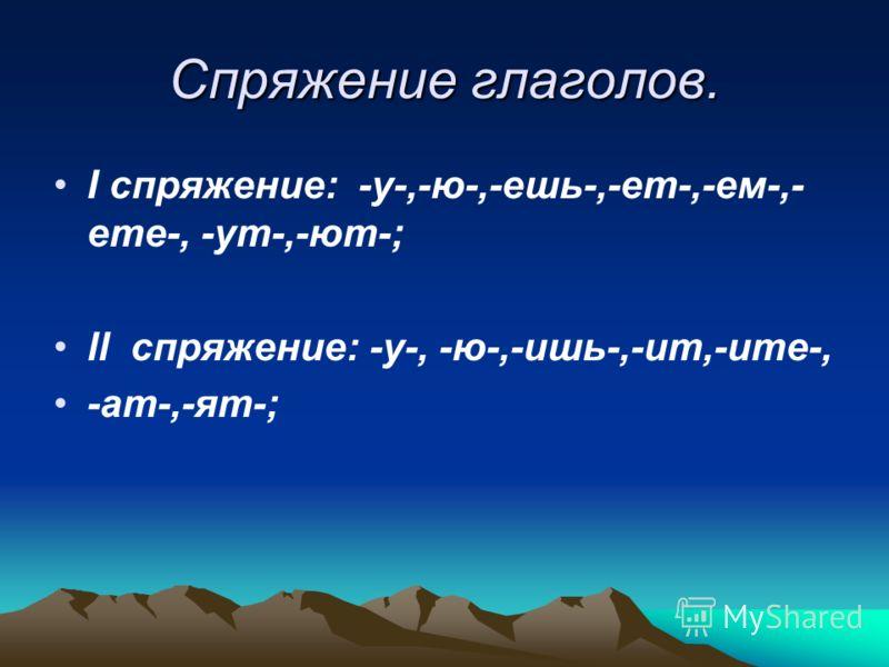 Спряжение глаголов. I спряжение: -у-,-ю-,-ешь-,-ет-,-ем-,- ете-, -ут-,-ют-; ll спряжение: -у-, -ю-,-ишь-,-ит,-ите-, -ат-,-ят-;